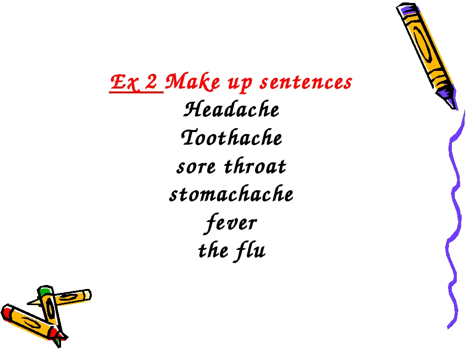 Ex 2 Make up sentences Headache Toothache sore throat stomachache fever the flu