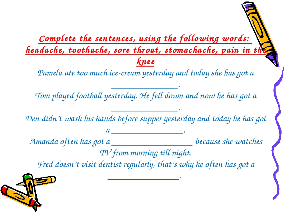 Complete the sentences, using the following words: headache, toothache, sore...