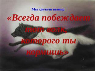 Мы сделали вывод: «Всегда побеждает тот волк, которого ты кормишь» 1