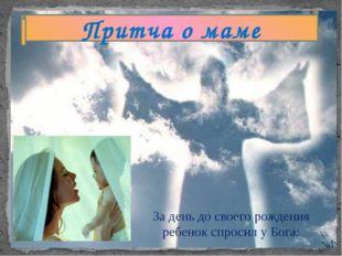 Притча о маме За день до своего рождения ребенок спросил у Бога: