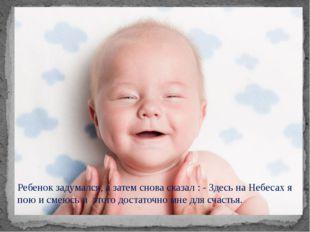 Ребенок задумался, а затем снова сказал : - Здесь на Небесах я пою и смеюсь и