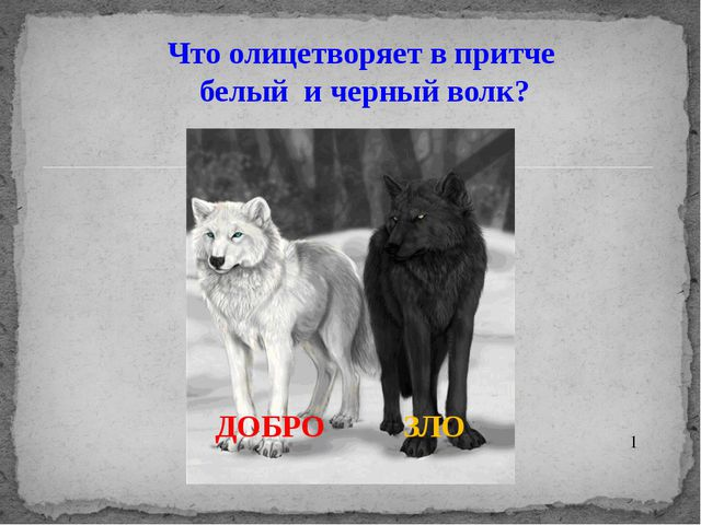 Что олицетворяет в притче белый и черный волк? ДОБРО ЗЛО 1