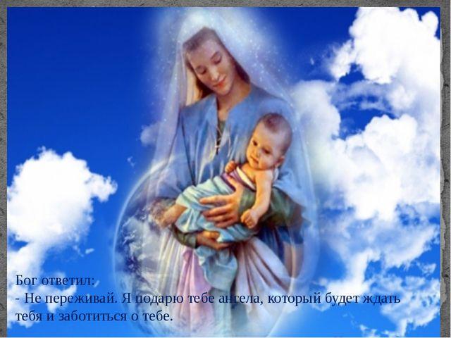 Бог ответил: - Не переживай. Я подарю тебе ангела, который будет ждать тебя и...