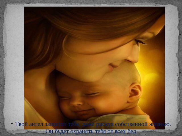 Твой ангел защитит тебя, даже рискуя собственной жизнью. Он будет охранять те...