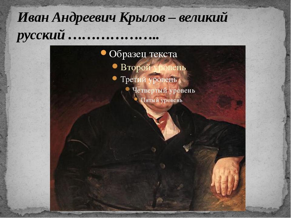 Иван Андреевич Крылов – великий русский ………………..