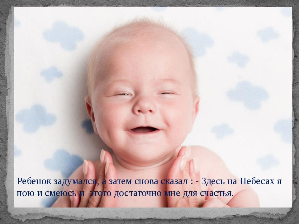 Ребенок задумался, а затем снова сказал : - Здесь на Небесах я пою и смеюсь и...