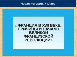 « ФРАНЦИЯ В XVIII ВЕКЕ. ПРИЧИНЫ И НАЧАЛО ВЕЛИКОЙ ФРАНЦУЗСКОЙ РЕВОЛЮЦИИ» Новая