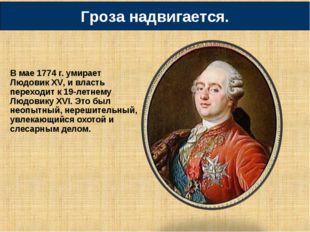 В мае 1774 г. умирает Людовик XV, и власть переходит к 19-летнему Людовику XV