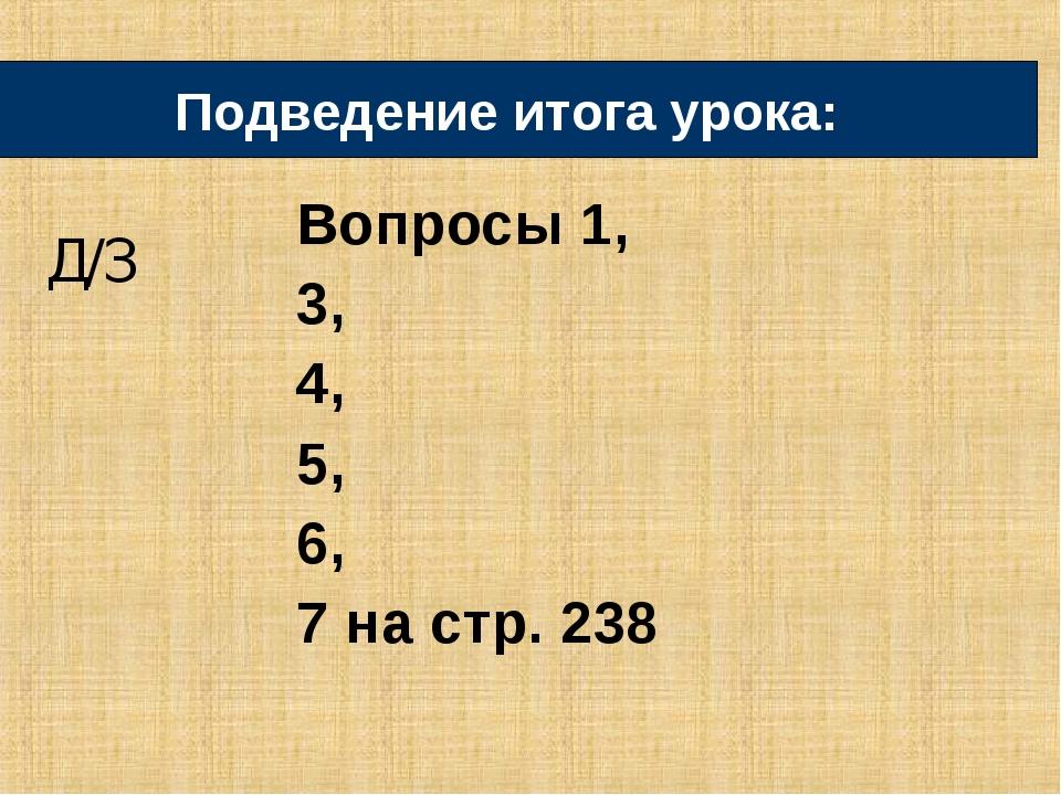 Вопросы 1, 3, 4, 5, 6, 7 на стр. 238 Подведение итога урока: Д/З