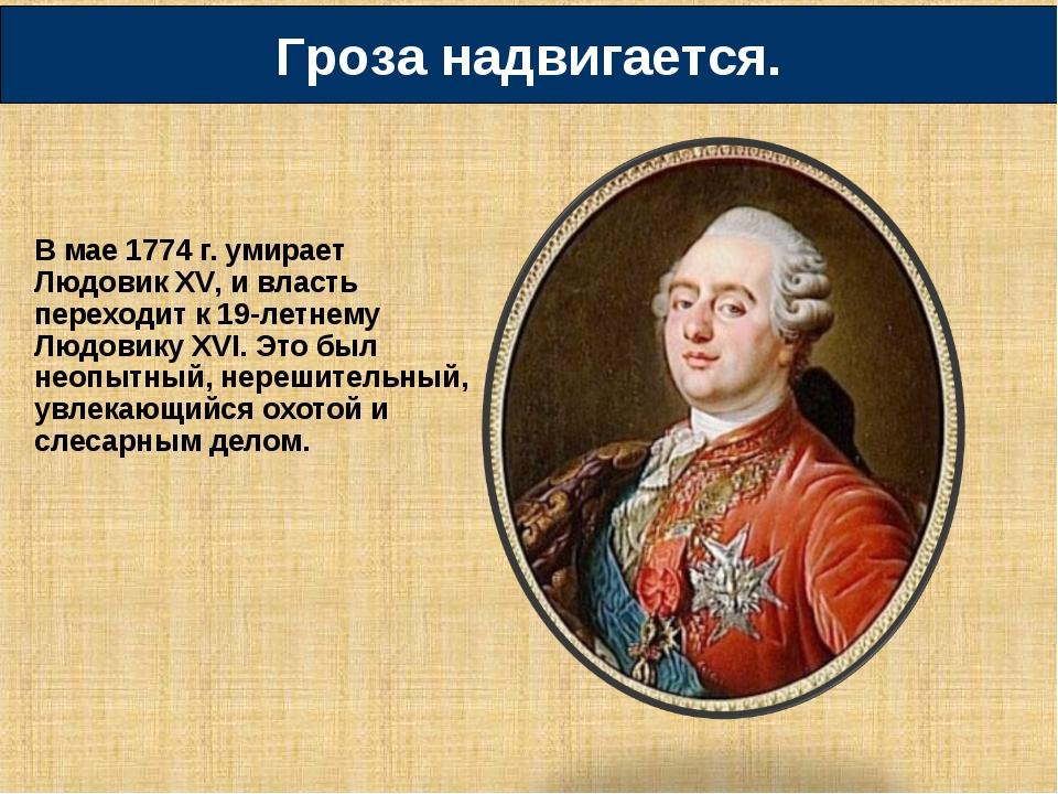 В мае 1774 г. умирает Людовик XV, и власть переходит к 19-летнему Людовику XV...