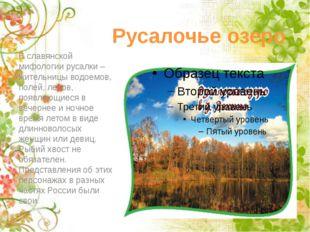 Русалочье озеро В славянской мифологии русалки – жительницы водоемов, полей,