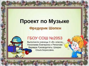 Проект по Музыке Фредерик Шопен ГБОУ СОШ №2053 Выполнили ученицы 3 «В» класса