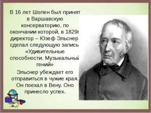 В 16 лет Шопен был принят в Варшавскую консерваторию, по окончании которой, в