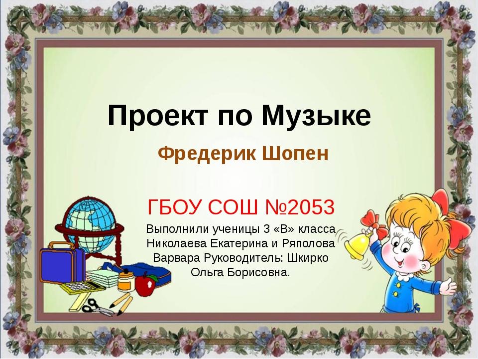 Проект по Музыке Фредерик Шопен ГБОУ СОШ №2053 Выполнили ученицы 3 «В» класса...