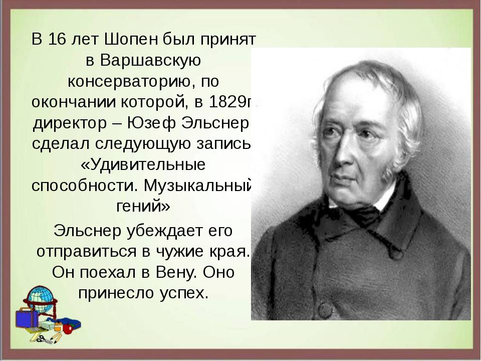 В 16 лет Шопен был принят в Варшавскую консерваторию, по окончании которой, в...