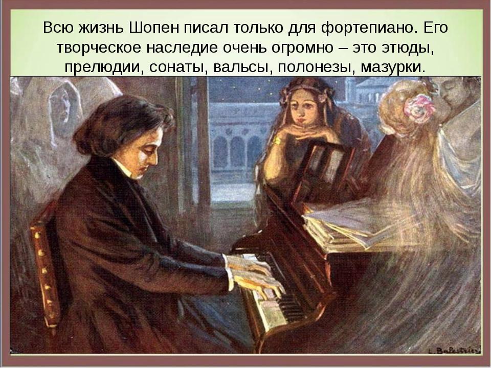 Всю жизнь Шопен писал только для фортепиано. Его творческое наследие очень ог...