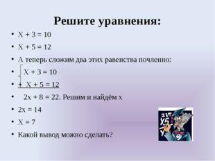 Решите уравнения: Х + 3 = 10 Х + 5 = 12 А теперь сложим два этих равенства по