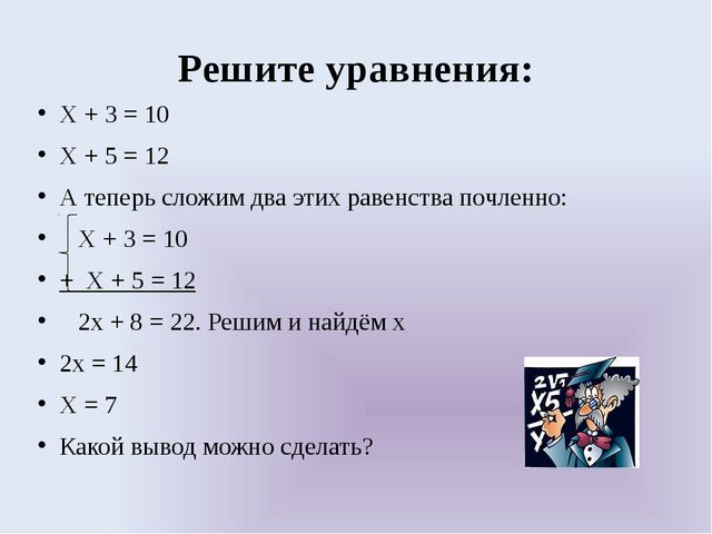 Решите уравнения: Х + 3 = 10 Х + 5 = 12 А теперь сложим два этих равенства по...