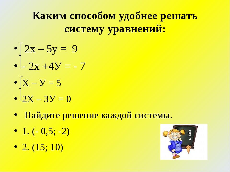 Каким способом удобнее решать систему уравнений: 2х – 5у = 9 - 2х +4У = - 7 Х...