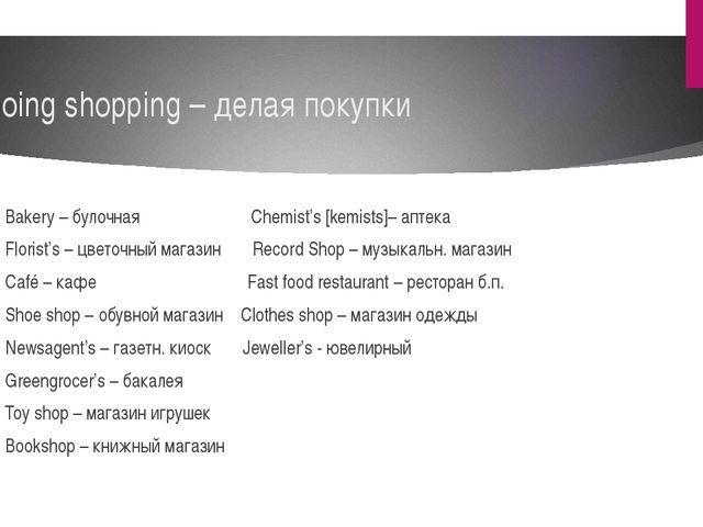 Going shopping – делая покупки Bakery – булочная Chemist's [kemists]– аптека...