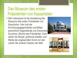 Das Museum des ersten Präsidenten von Kasachstan Sehr interessant ist die Aus