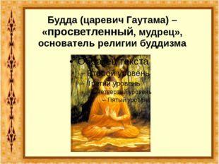 Будда (царевич Гаутама) – «просветленный, мудрец», основатель религии буддизма