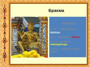 Брахма касты: Уста – брахманы – жрецы Руки – кшатрии – воины Бедра – вайшьи