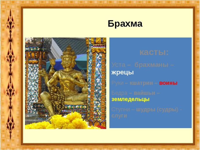 Брахма касты: Уста – брахманы – жрецы Руки – кшатрии – воины Бедра – вайшьи...