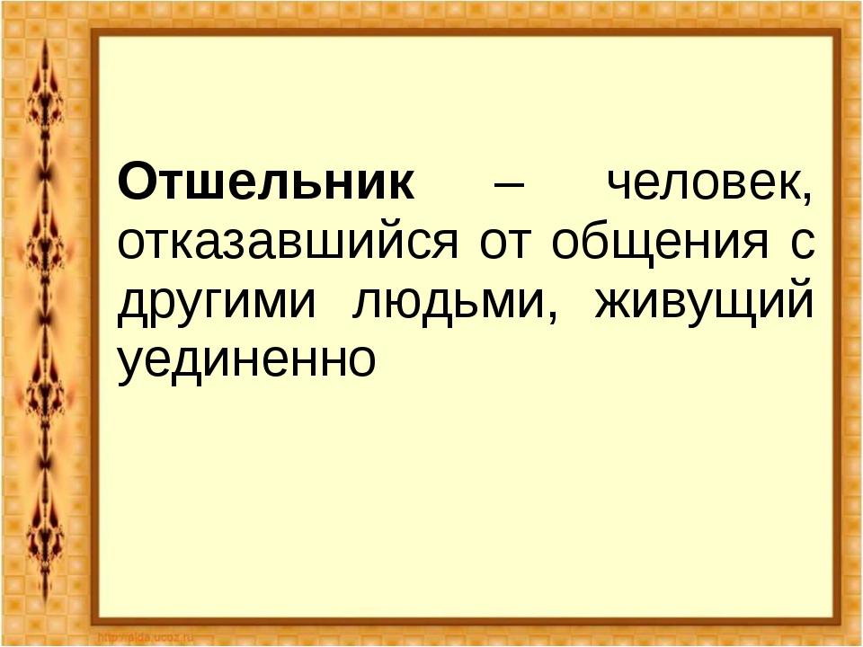 Отшельник – человек, отказавшийся от общения с другими людьми, живущий уедине...
