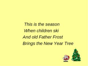 This is the season When children ski And old Father Frost Brings the New Yea