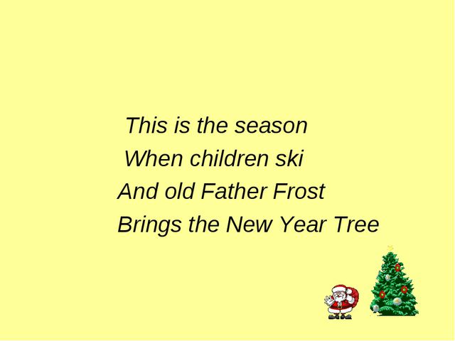 This is the season When children ski And old Father Frost Brings the New Yea...