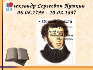 Александр Сергеевич Пушкин 06.06.1799 - 10.02.1837