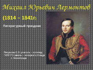 Михаил Юрьевич Лермонтов (1814 – 1841г) Литературный праздник Лисунова С.В. у