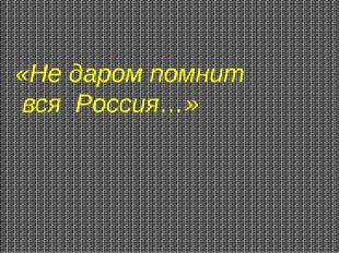 «Не даром помнит вся Россия…»