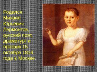 Родился Михаил Юрьевич Лермонтов, русский поэт, драматург и прозаик 15 октябр