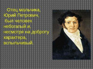 Отец мальчика, Юрий Петрович, был человек небогатый и, несмотря на доброту х