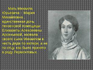 Мать Михаила Юрьевича - Мария Михайловна , единственная дочь пензенской поме