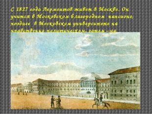 С 1827 года Лермонтов живет в Москве. Он учится в Московском благородном панс
