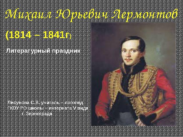 Михаил Юрьевич Лермонтов (1814 – 1841г) Литературный праздник Лисунова С.В. у...