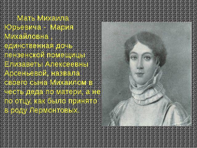 Мать Михаила Юрьевича - Мария Михайловна , единственная дочь пензенской поме...