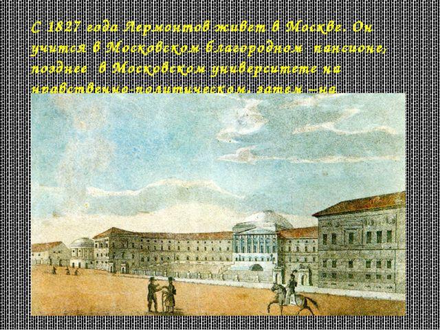 С 1827 года Лермонтов живет в Москве. Он учится в Московском благородном панс...