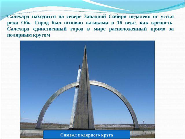 Салехард находится на севере Западной Сибири недалеко от устья реки Обь. Горо...
