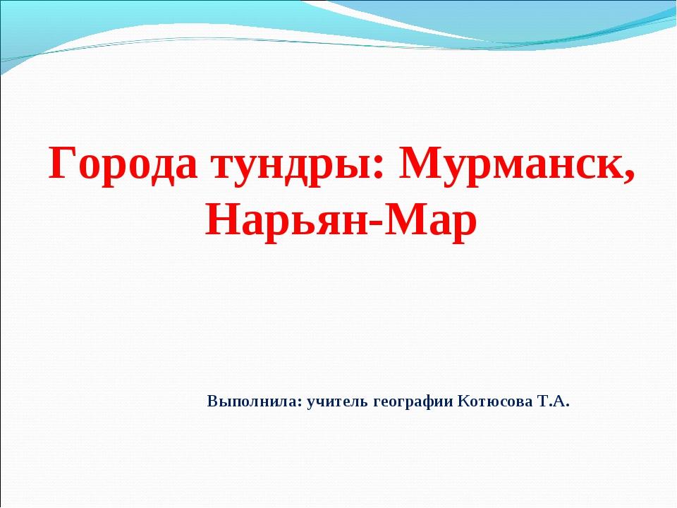 Города тундры: Мурманск, Нарьян-Мар Выполнила: учитель географии Котюсова Т.А.