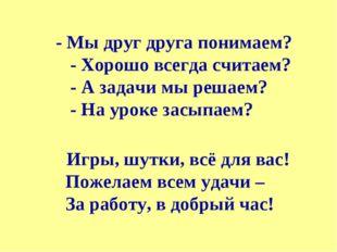 - Мы друг друга понимаем? - Хорошо всегда считаем? - А задачи мы решаем? - Н