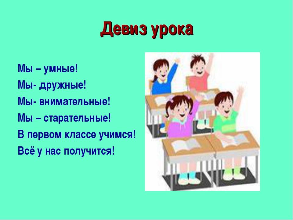 Девиз урока Мы – умные! Мы- дружные! Мы- внимательные! Мы – старательные! В п...