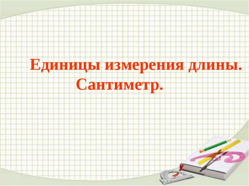 Единицы измерения длины. Сантиметр.
