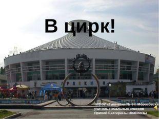 В цирк! МБОУ «Гимназия № 5 г. Морозовска» учитель начальных классов Яриной Ек