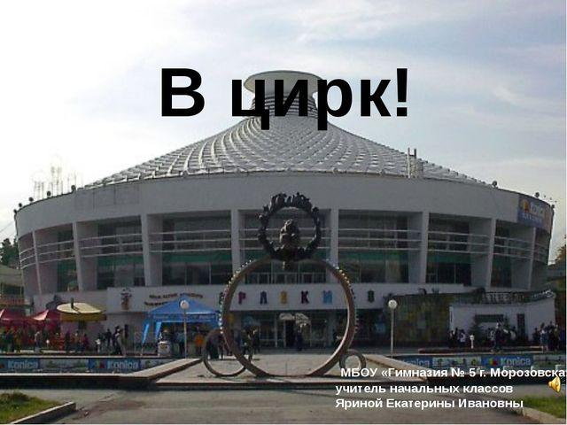 В цирк! МБОУ «Гимназия № 5 г. Морозовска» учитель начальных классов Яриной Ек...