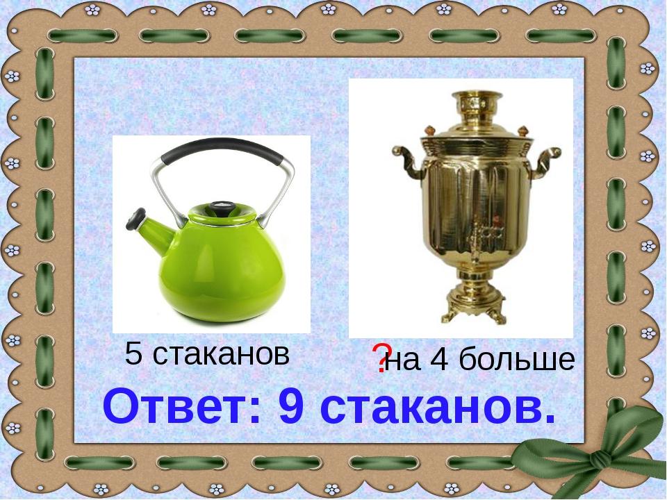 5 стаканов ? на 4 больше Ответ: 9 стаканов.
