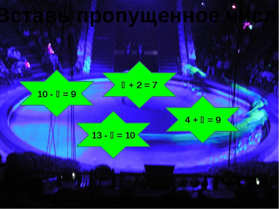 10 -  = 9  + 2 = 7 13 -  = 10 4 +  = 9 Вставь пропущенное число: